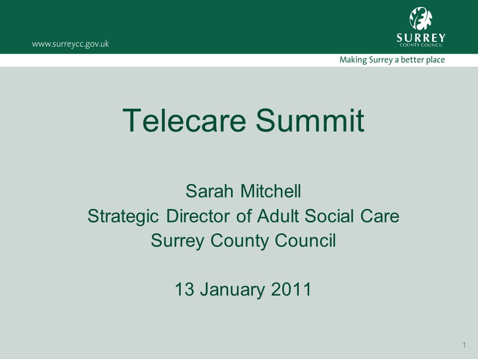 1 Telecare Summit Sarah Mitchell Strategic Director of Adult Social Care Surrey County Council 13 January 2011