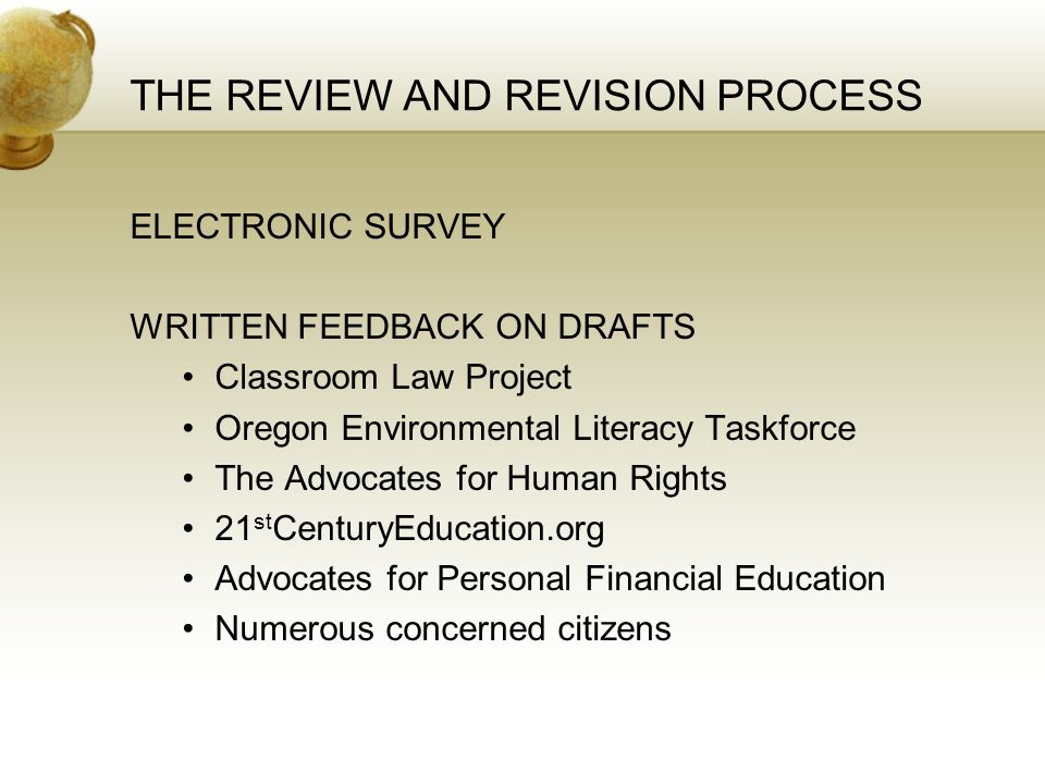 THE REVIEW AND REVISION PROCESS ELECTRONIC SURVEY WRITTEN FEEDBACK ON DRAFTS Classroom Law Project Oregon Environmental Literacy Taskforce The Advocates for Human Rights 21 st CenturyEducation.org Advocates for Personal Financial Education Numerous concerned citizens