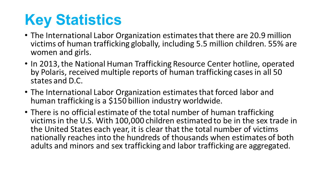 Key Statistics The International Labor Organization estimates that there are 20.9 million victims of human trafficking globally, including 5.5 million children.