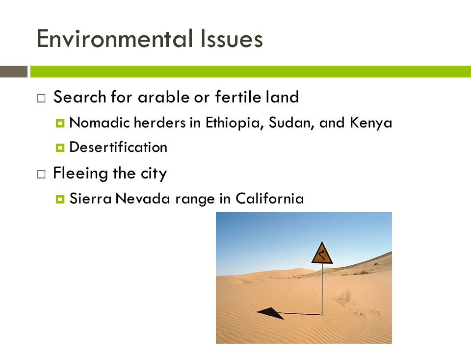 Environmental Issues  Search for arable or fertile land  Nomadic herders in Ethiopia, Sudan, and Kenya  Desertification  Fleeing the city  Sierra Nevada range in California