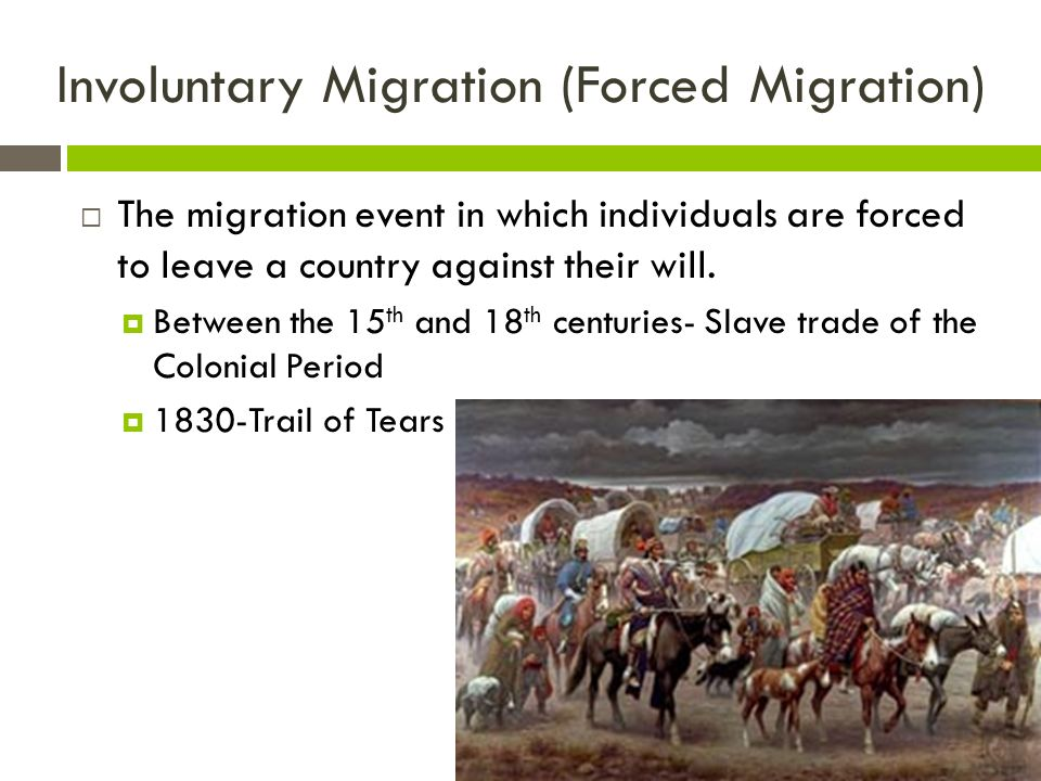 Involuntary Migration (Forced Migration)  The migration event in which individuals are forced to leave a country against their will.