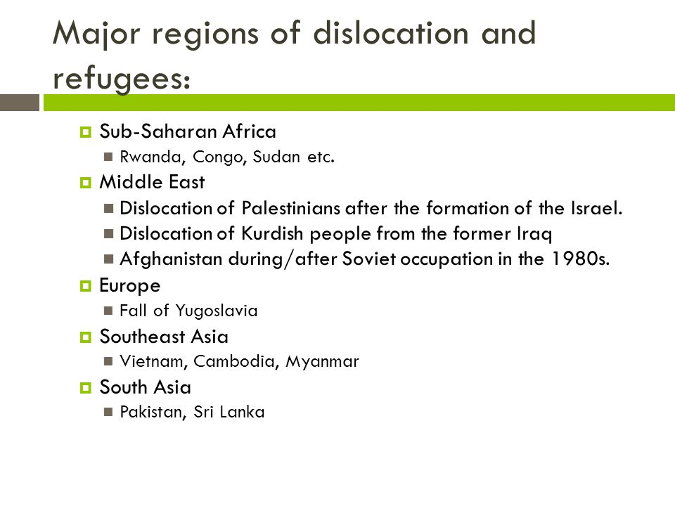 Major regions of dislocation and refugees:  Sub-Saharan Africa Rwanda, Congo, Sudan etc.