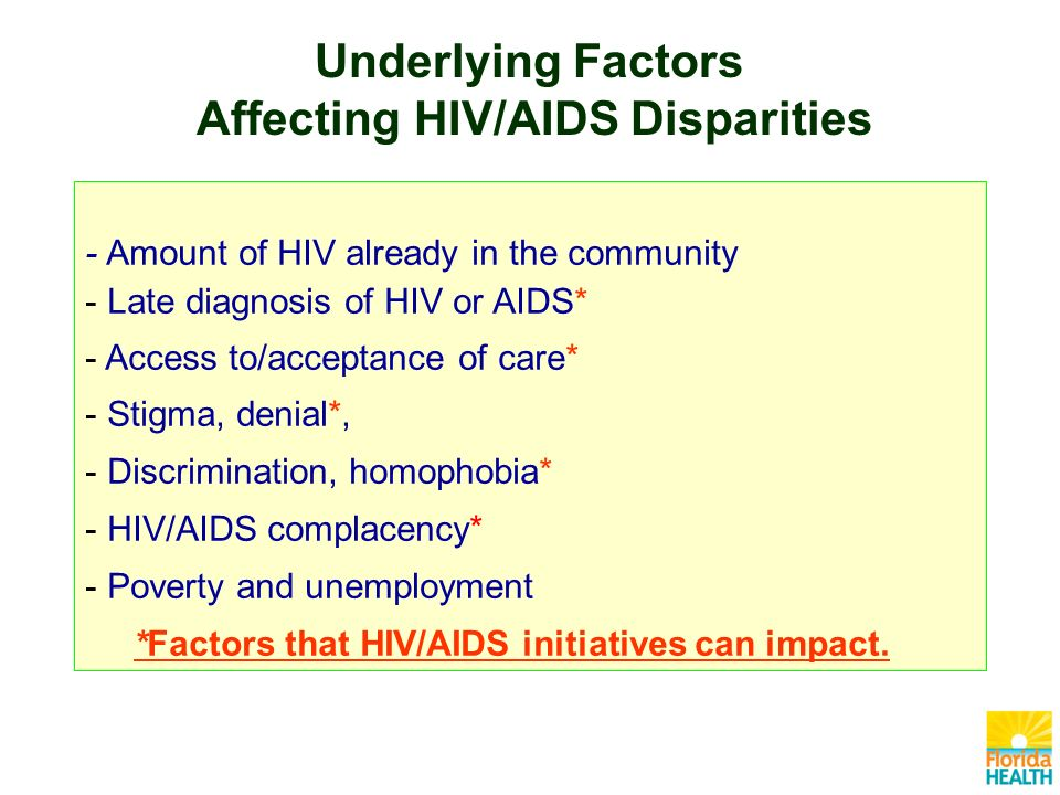 - Amount of HIV already in the community - Late diagnosis of HIV or AIDS* - Access to/acceptance of care* - Stigma, denial*, - Discrimination, homophobia* - HIV/AIDS complacency* - Poverty and unemployment *Factors that HIV/AIDS initiatives can impact.