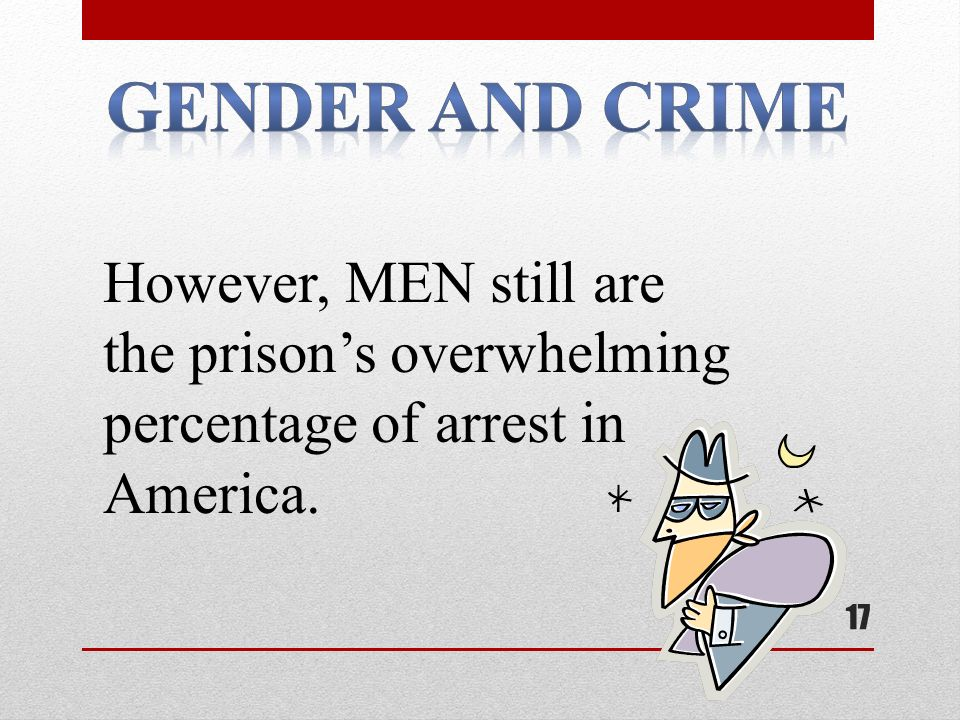 17 However, MEN still are the prison's overwhelming percentage of arrest in America.