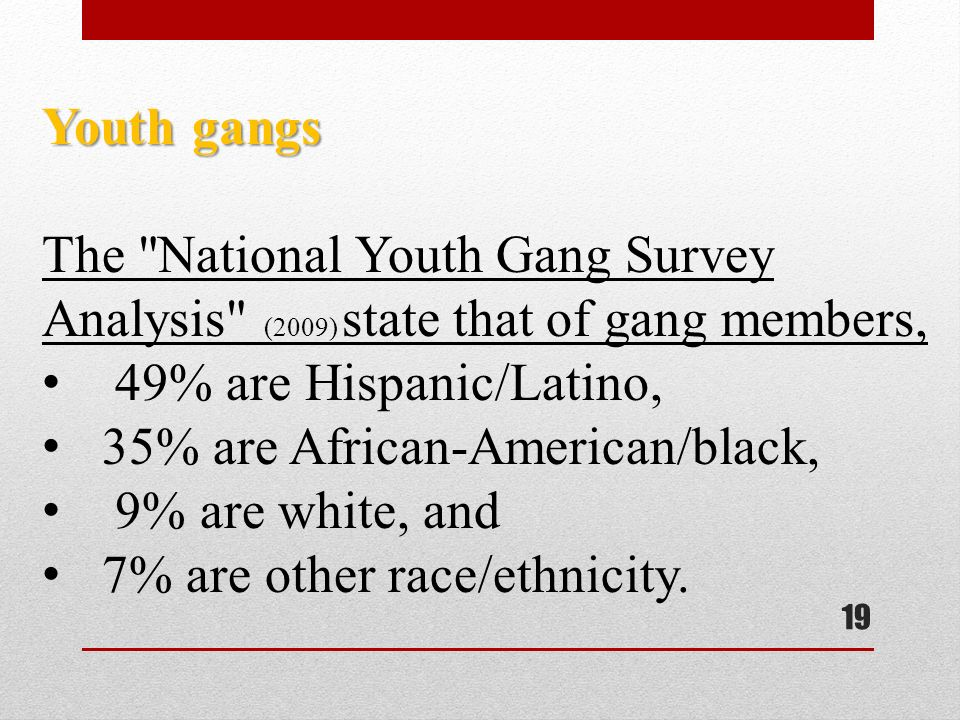 19 Youth gangs The National Youth Gang Survey Analysis (2009) state that of gang members, 49% are Hispanic/Latino, 35% are African-American/black, 9% are white, and 7% are other race/ethnicity.