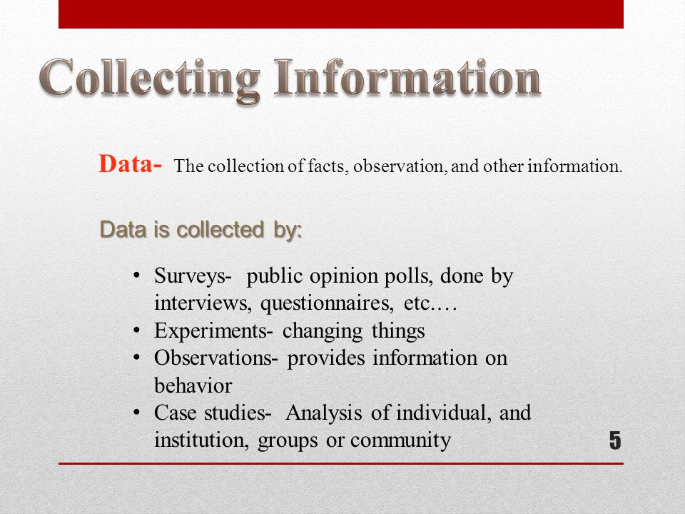 5 Data- The collection of facts, observation, and other information.