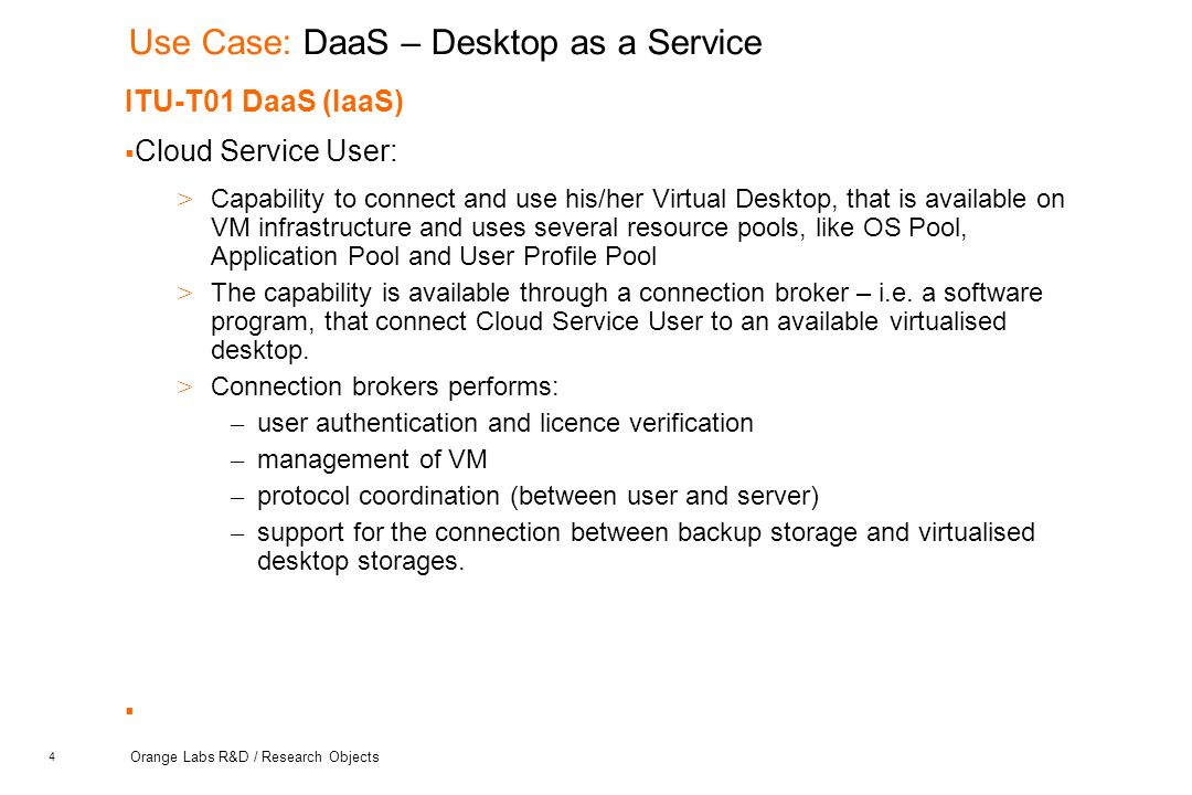 4 Orange Labs R&D / Research Objects Use Case: DaaS – Desktop as a Service ITU-T01 DaaS (IaaS)  Cloud Service User: > Capability to connect and use his/her Virtual Desktop, that is available on VM infrastructure and uses several resource pools, like OS Pool, Application Pool and User Profile Pool > The capability is available through a connection broker – i.e.