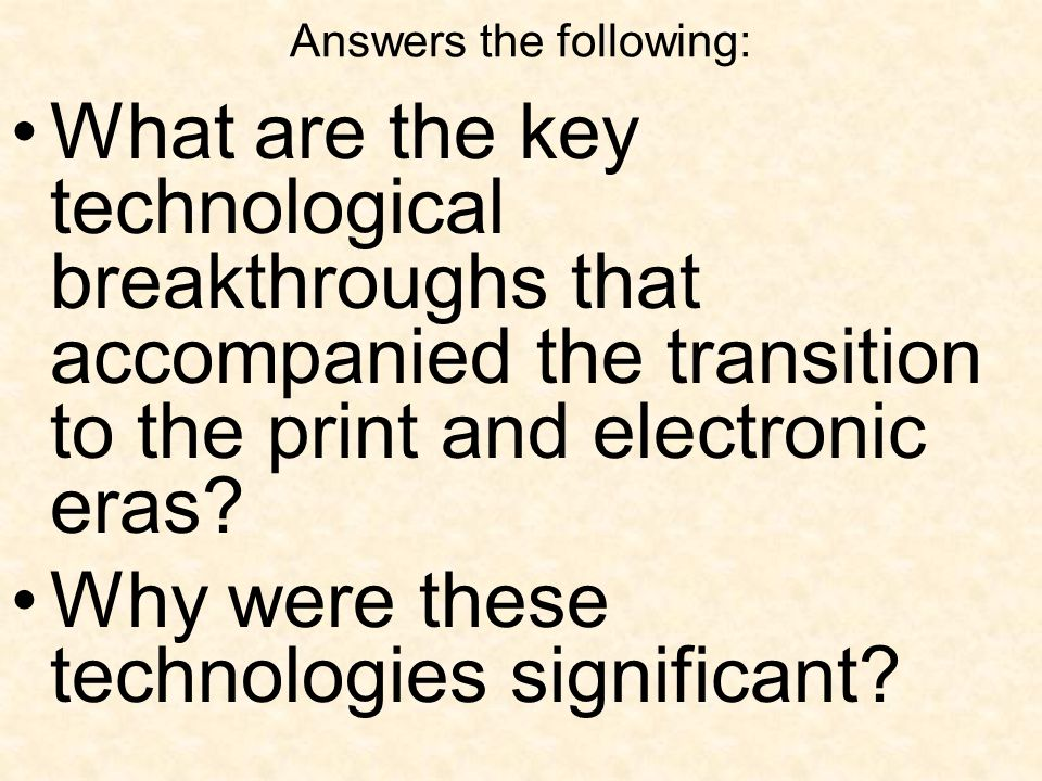Answers the following: What are the key technological breakthroughs that accompanied the transition to the print and electronic eras.