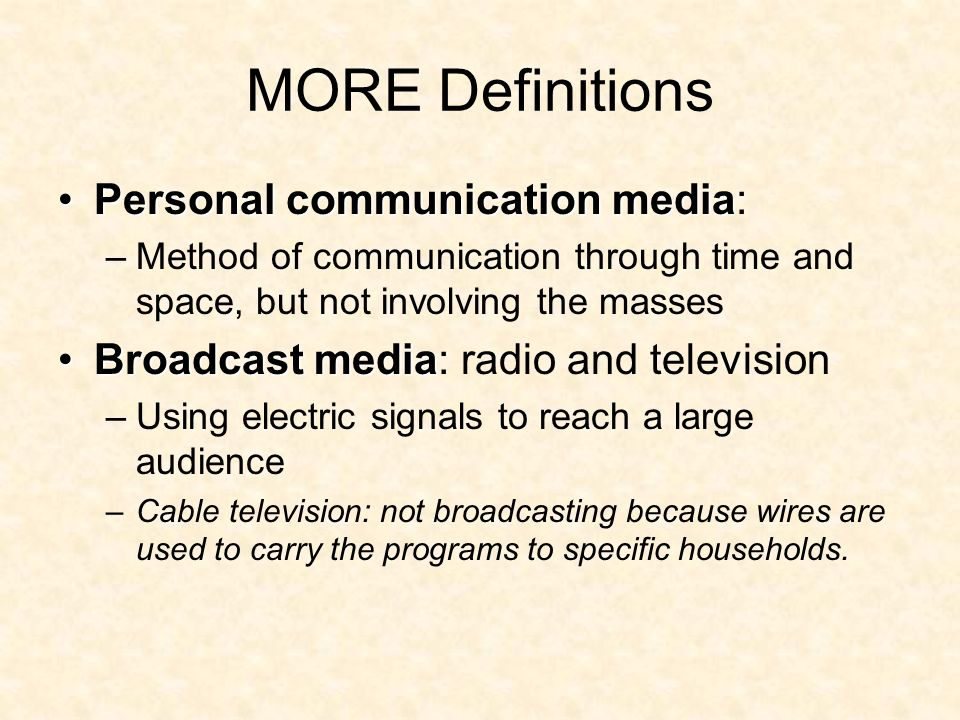 MORE Definitions Personal communication mediaPersonal communication media: –Method of communication through time and space, but not involving the masses Broadcast mediaBroadcast media: radio and television –Using electric signals to reach a large audience –Cable television: not broadcasting because wires are used to carry the programs to specific households.