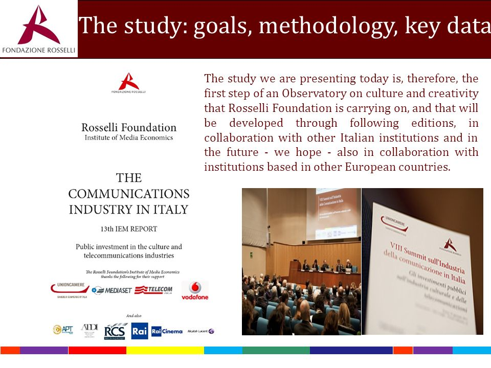 The study: goals, methodology, key data The study we are presenting today is, therefore, the first step of an Observatory on culture and creativity that Rosselli Foundation is carrying on, and that will be developed through following editions, in collaboration with other Italian institutions and in the future - we hope - also in collaboration with institutions based in other European countries.