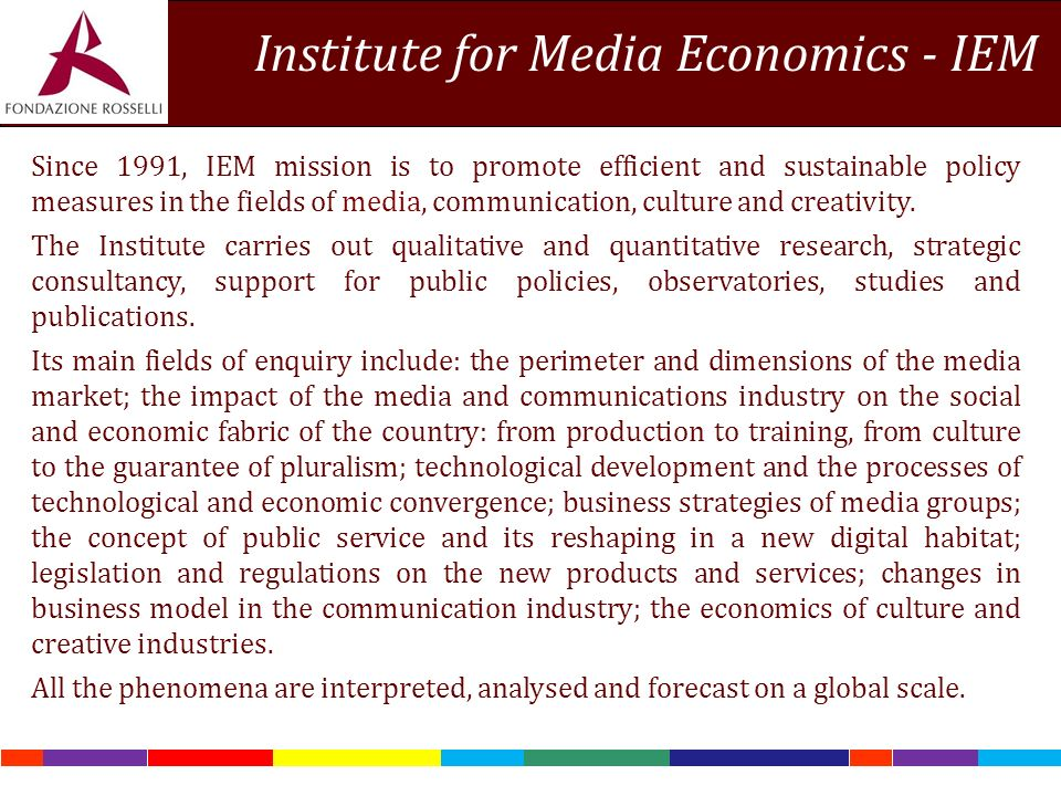 Institute for Media Economics - IEM Since 1991, IEM mission is to promote efficient and sustainable policy measures in the fields of media, communication, culture and creativity.