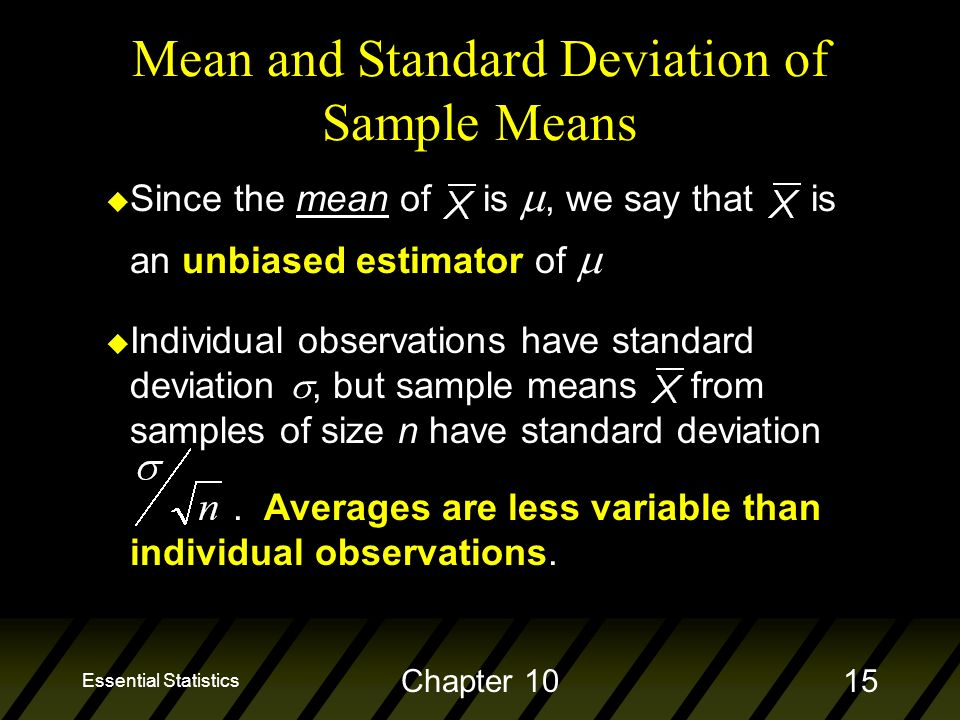 Essential Statistics Chapter 1015 Mean and Standard Deviation of Sample Means  Since the mean of is , we say that is an unbiased estimator of  u Individual observations have standard deviation , but sample means from samples of size n have standard deviation.
