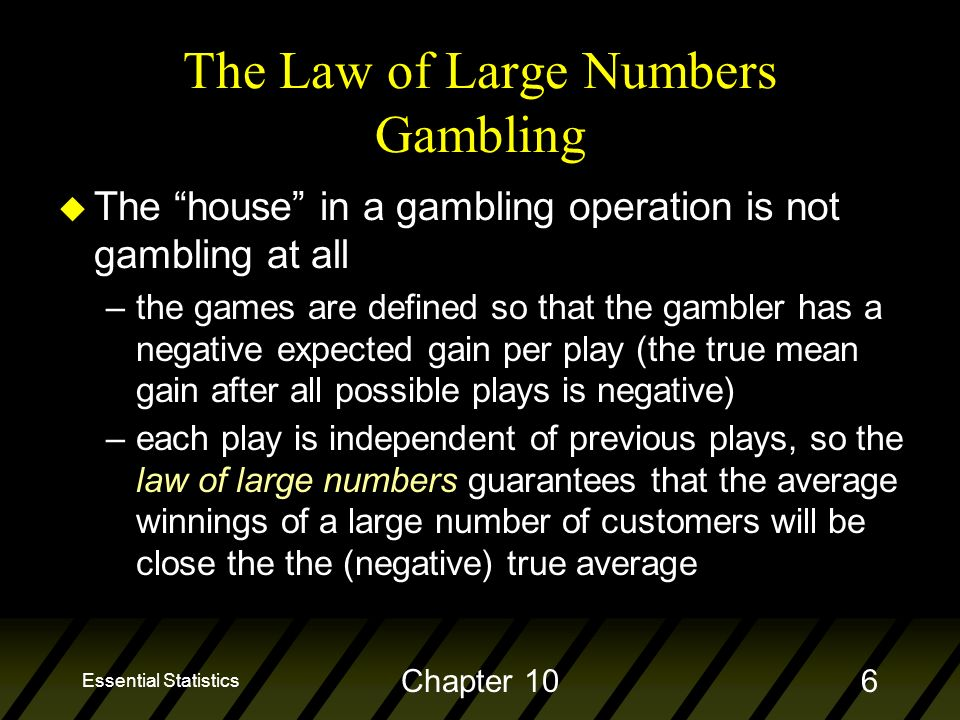 Essential Statistics Chapter 106 The Law of Large Numbers Gambling u The house in a gambling operation is not gambling at all –the games are defined so that the gambler has a negative expected gain per play (the true mean gain after all possible plays is negative) –each play is independent of previous plays, so the law of large numbers guarantees that the average winnings of a large number of customers will be close the the (negative) true average