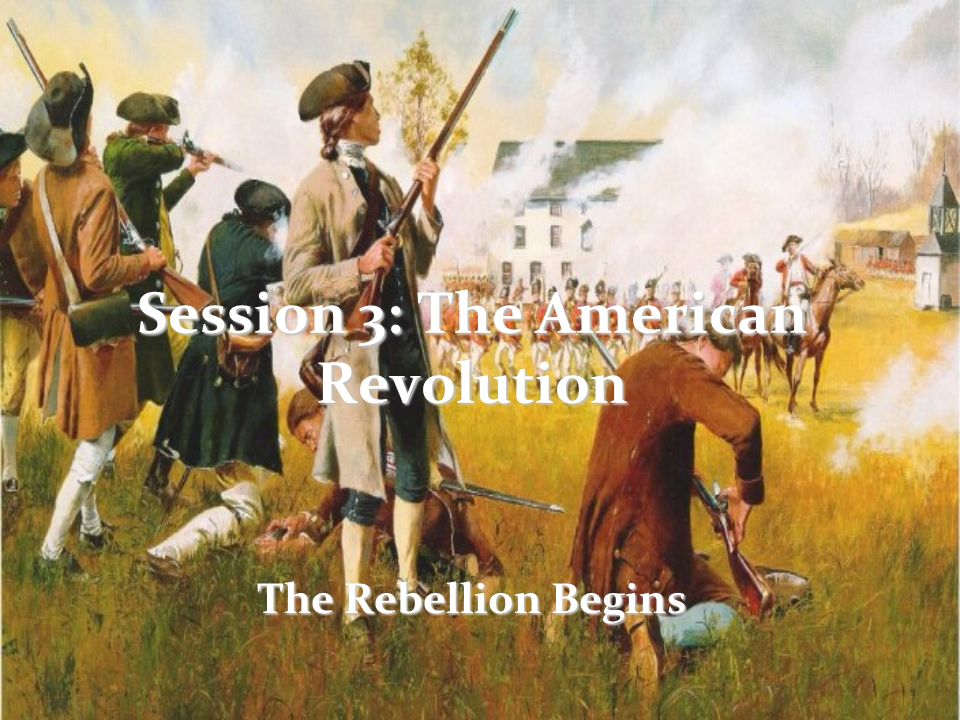 Session 3: The American Revolution The Rebellion Begins