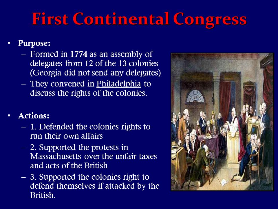 First Continental Congress Purpose: –Formed in 1774 as an assembly of delegates from 12 of the 13 colonies (Georgia did not send any delegates) –They convened in Philadelphia to discuss the rights of the colonies.