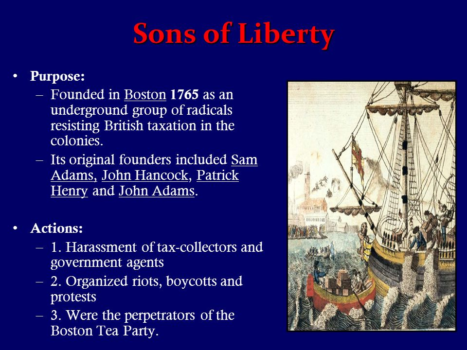 Sons of Liberty Purpose: –Founded in Boston 1765 as an underground group of radicals resisting British taxation in the colonies.