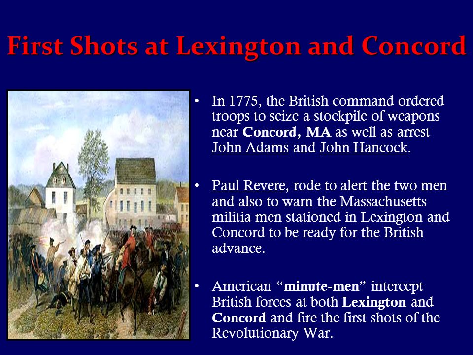 First Shots at Lexington and Concord In 1775, the British command ordered troops to seize a stockpile of weapons near Concord, MA as well as arrest John Adams and John Hancock.