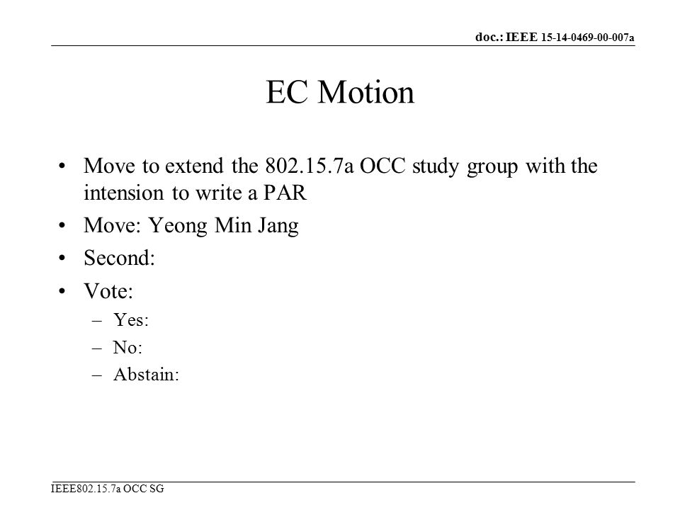 doc.: IEEE a IEEE a OCC SG EC Motion Move to extend the a OCC study group with the intension to write a PAR Move: Yeong Min Jang Second: Vote: –Yes: –No: –Abstain: