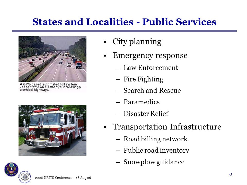 2006 NRITS Conference – 16 Aug States and Localities - Public Services City planning Emergency response –Law Enforcement –Fire Fighting –Search and Rescue –Paramedics –Disaster Relief Transportation Infrastructure –Road billing network –Public road inventory –Snowplow guidance