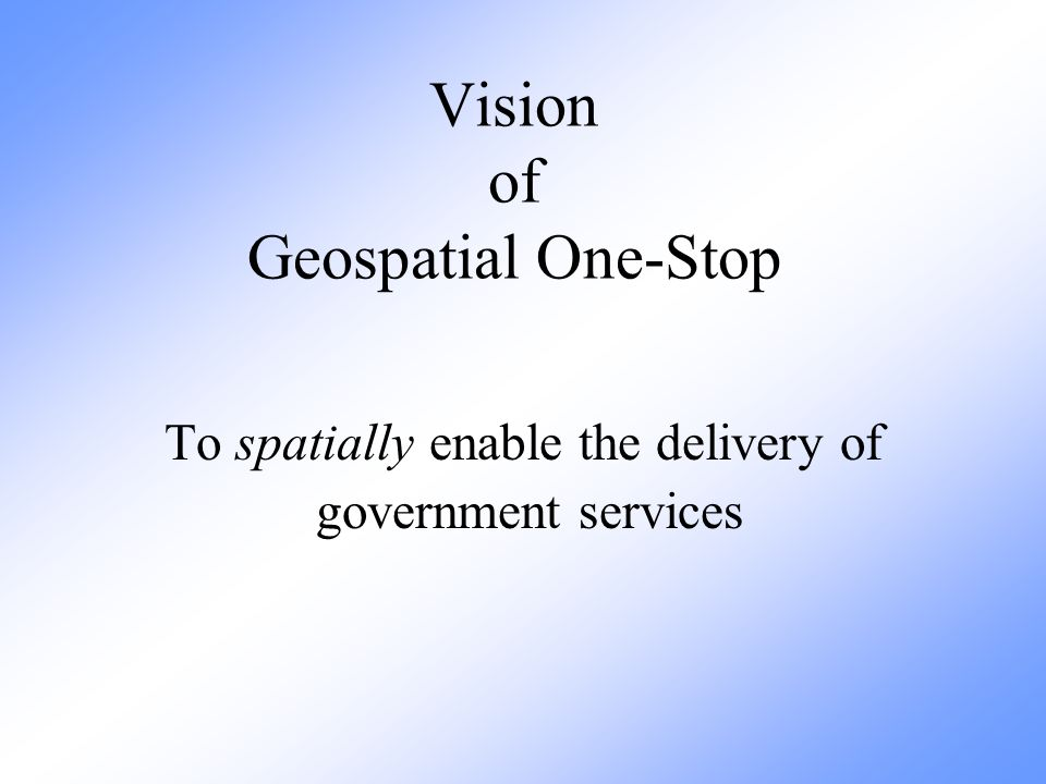 Vision of Geospatial One-Stop To spatially enable the delivery of government services