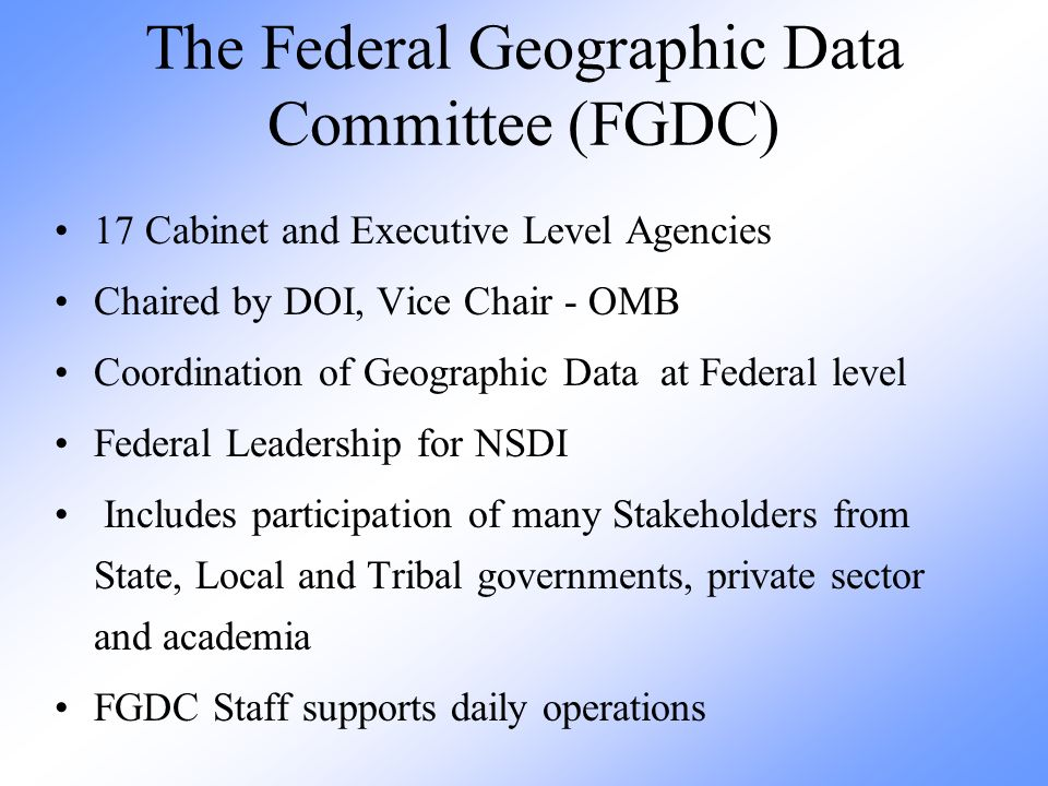 The Federal Geographic Data Committee (FGDC) 17 Cabinet and Executive Level Agencies Chaired by DOI, Vice Chair - OMB Coordination of Geographic Data at Federal level Federal Leadership for NSDI Includes participation of many Stakeholders from State, Local and Tribal governments, private sector and academia FGDC Staff supports daily operations