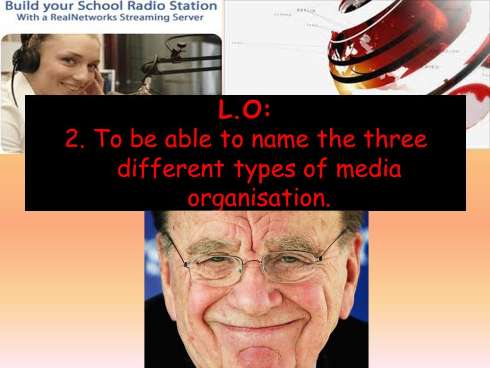 L.O: 2. To be able to name the three different types of media organisation.