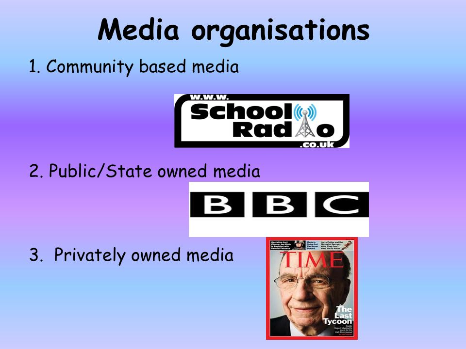 Media organisations 1. Community based media 2. Public/State owned media 3. Privately owned media