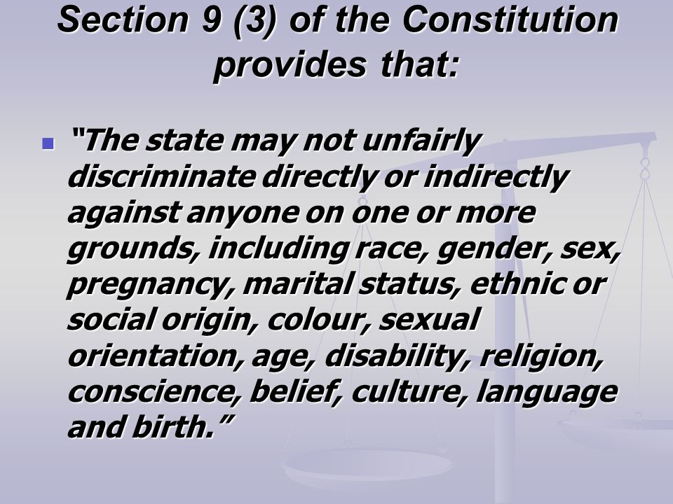 Section 9 (3) of the Constitution provides that: The state may not unfairly discriminate directly or indirectly against anyone on one or more grounds, including race, gender, sex, pregnancy, marital status, ethnic or social origin, colour, sexual orientation, age, disability, religion, conscience, belief, culture, language and birth. The state may not unfairly discriminate directly or indirectly against anyone on one or more grounds, including race, gender, sex, pregnancy, marital status, ethnic or social origin, colour, sexual orientation, age, disability, religion, conscience, belief, culture, language and birth.