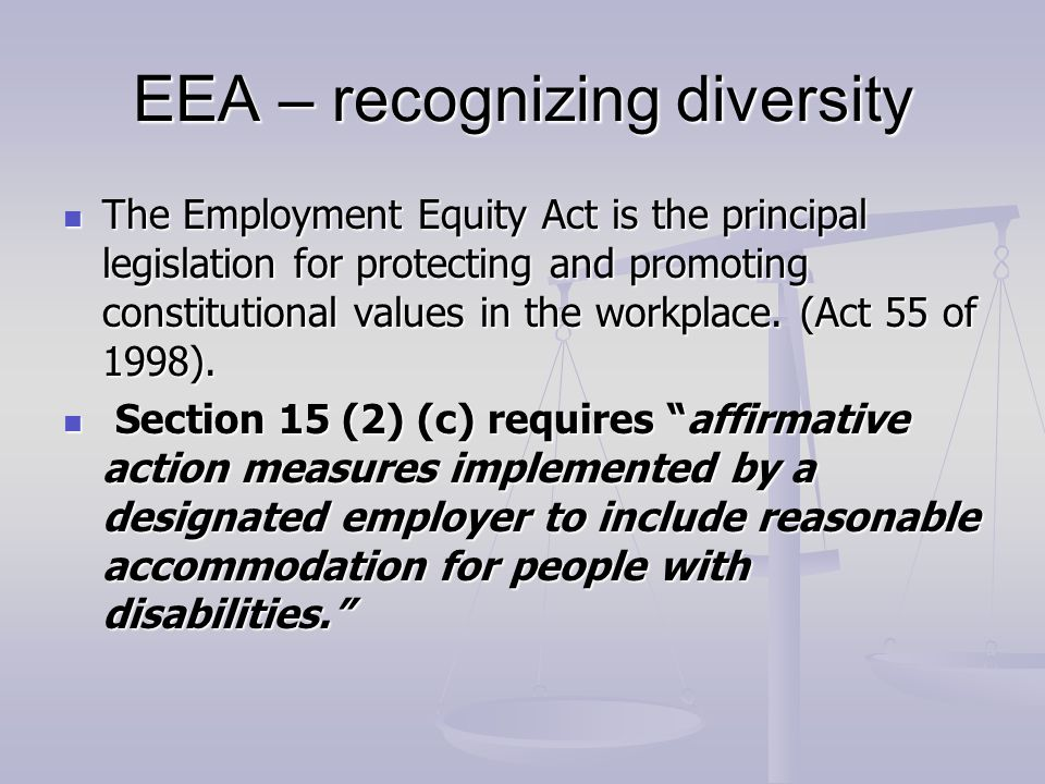 EEA – recognizing diversity The Employment Equity Act is the principal legislation for protecting and promoting constitutional values in the workplace.