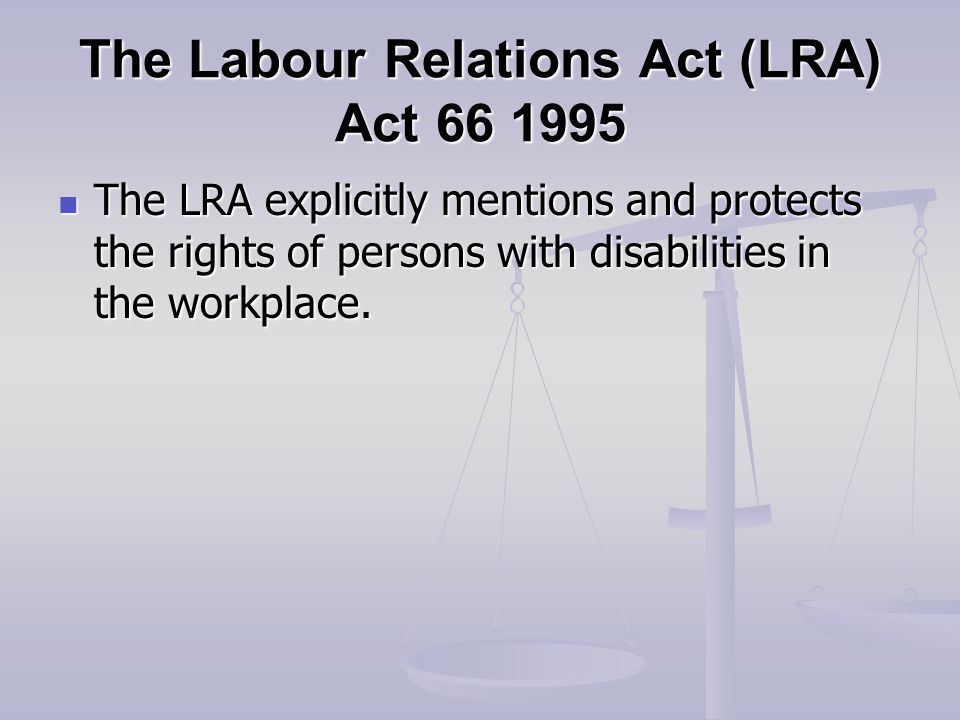 The Labour Relations Act (LRA) Act The LRA explicitly mentions and protects the rights of persons with disabilities in the workplace.