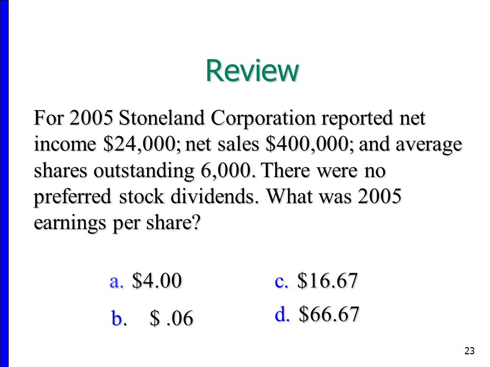 23 For 2005 Stoneland Corporation reported net income $24,000; net sales $400,000; and average shares outstanding 6,000.