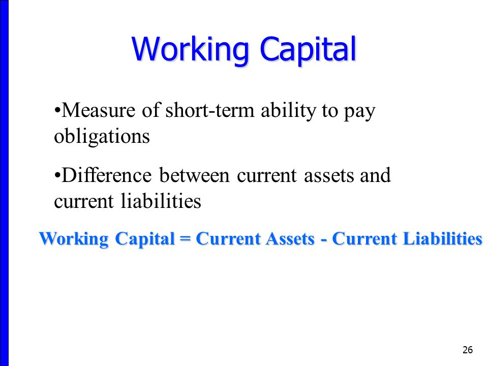 26 Working Capital Working Capital = Current Assets - Current Liabilities Measure of short-term ability to pay obligations Difference between current assets and current liabilities
