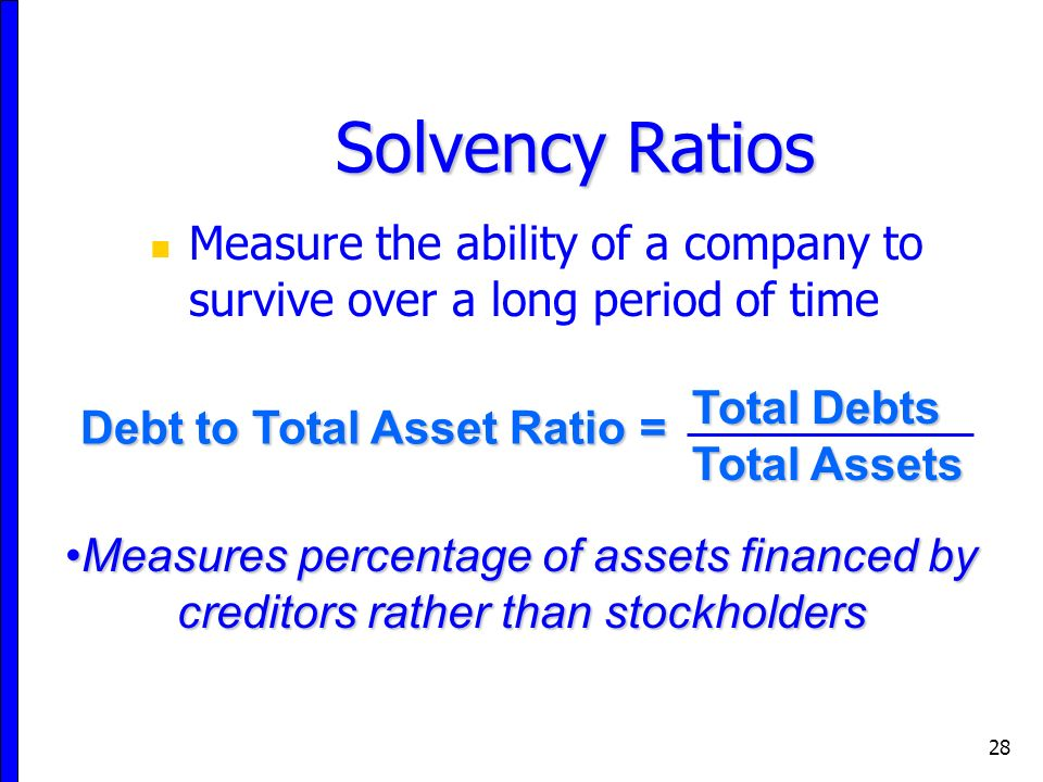 28 Measure the ability of a company to survive over a long period of time Solvency Ratios Total Debts Total Assets Debt to Total Asset Ratio = Measures percentage of assets financed by creditors rather than stockholdersMeasures percentage of assets financed by creditors rather than stockholders