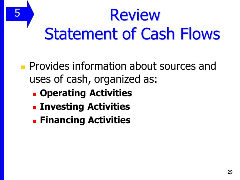 29 Review Statement of Cash Flows Review Statement of Cash Flows Provides information about sources and uses of cash, organized as: Operating Activities Investing Activities Financing Activities 11 5