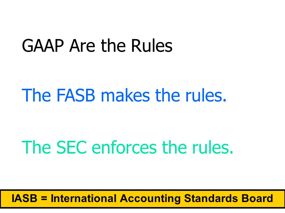 GAAP Are the Rules The FASB makes the rules. The SEC enforces the rules.