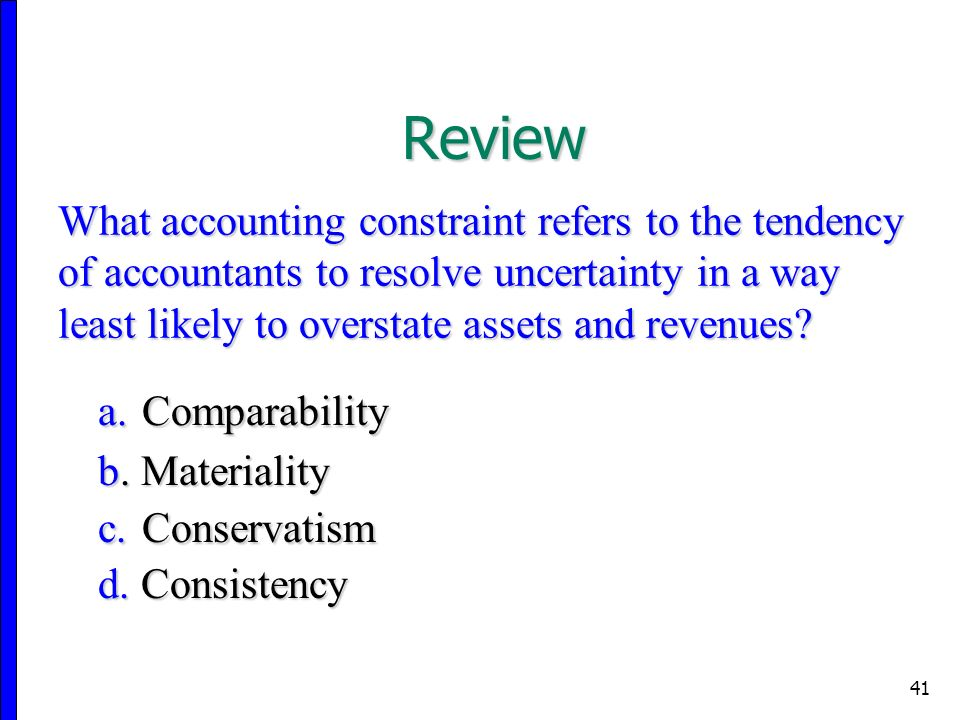 41 What accounting constraint refers to the tendency of accountants to resolve uncertainty in a way least likely to overstate assets and revenues.