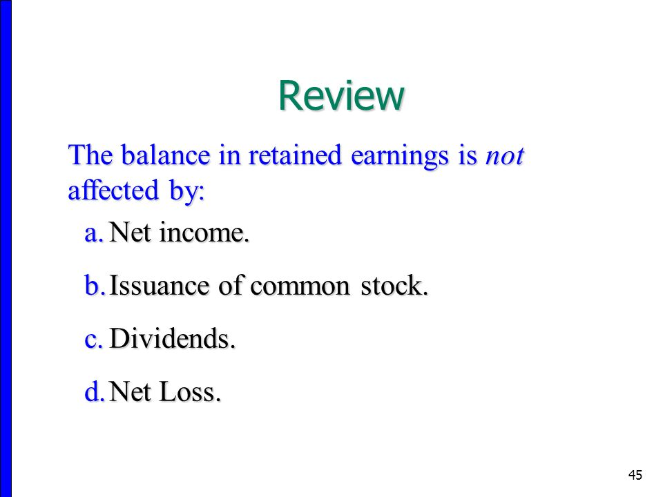 45 The balance in retained earnings is not affected by: a.Net income.