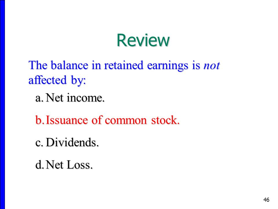 46 The balance in retained earnings is not affected by: a.Net income.