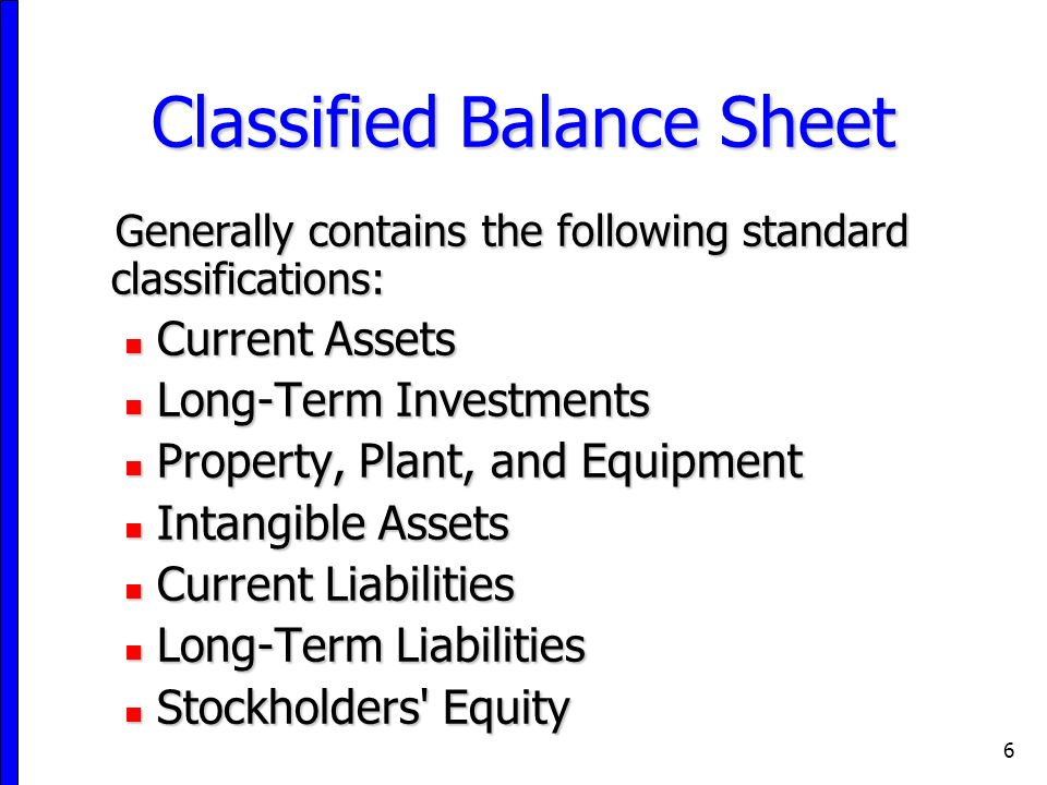 6 Classified Balance Sheet Generally contains the following standard classifications: Current Assets Current Assets Long-Term Investments Long-Term Investments Property, Plant, and Equipment Property, Plant, and Equipment Intangible Assets Intangible Assets Current Liabilities Current Liabilities Long-Term Liabilities Long-Term Liabilities Stockholders Equity Stockholders Equity
