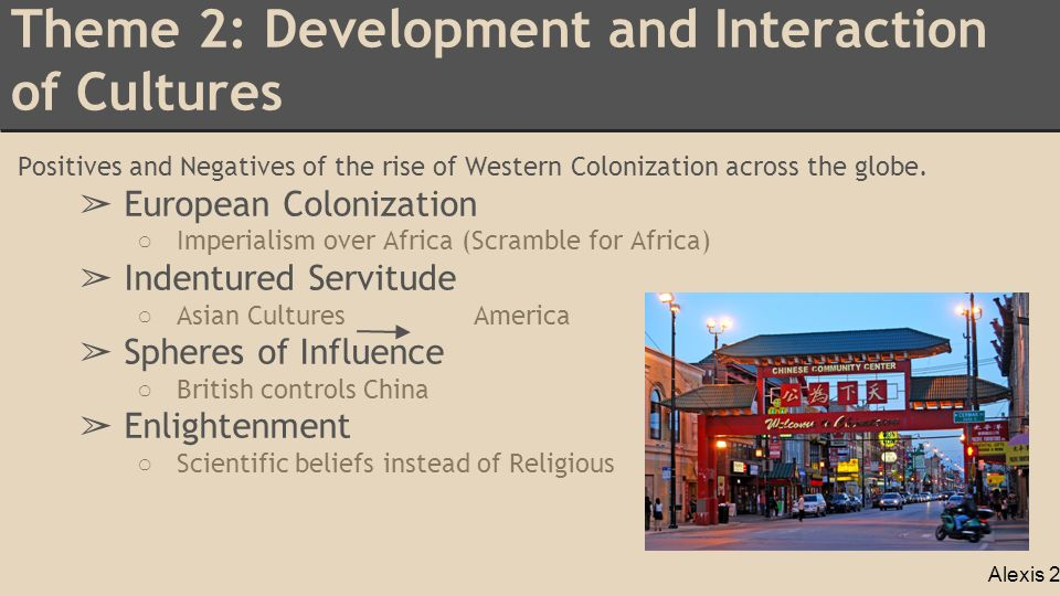 Theme 2: Development and Interaction of Cultures Positives and Negatives of the rise of Western Colonization across the globe.