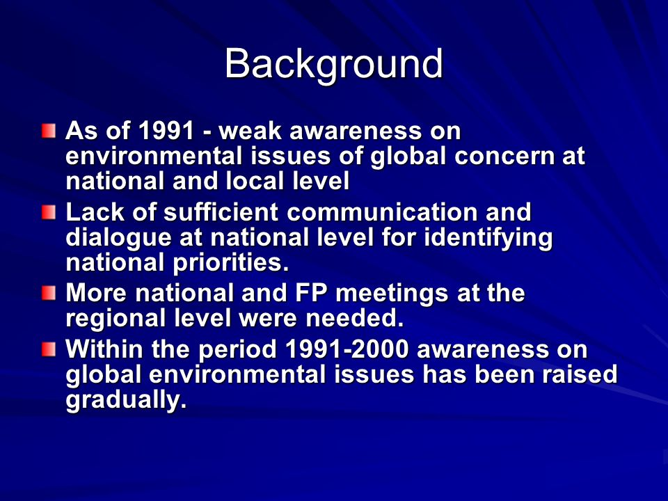 Background As of weak awareness on environmental issues of global concern at national and local level Lack of sufficient communication and dialogue at national level for identifying national priorities.
