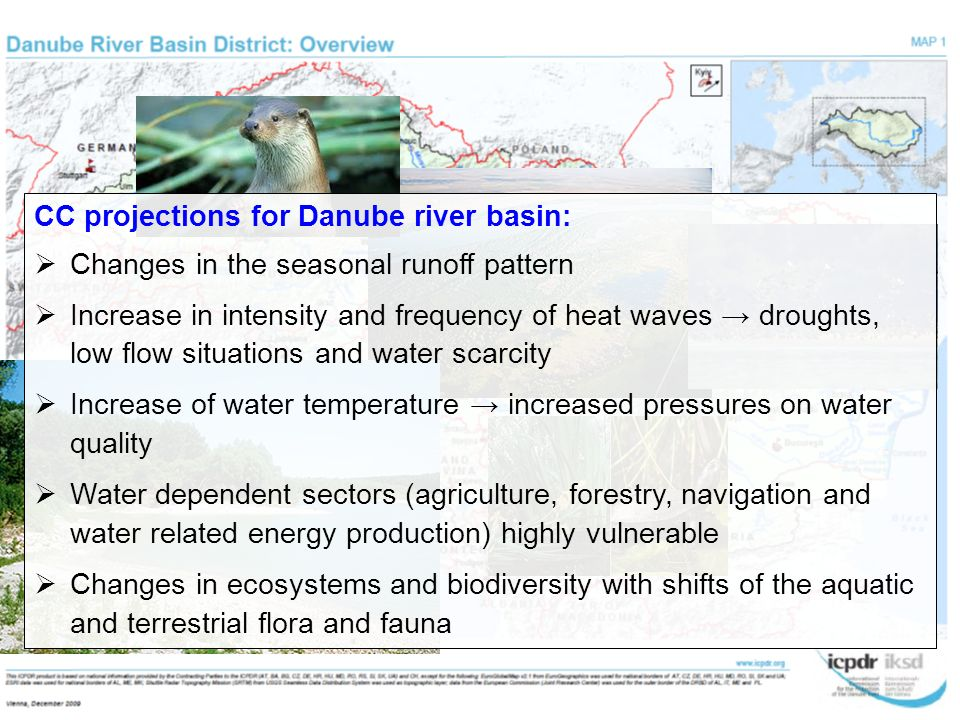CC projections for Danube river basin:  Changes in the seasonal runoff pattern  Increase in intensity and frequency of heat waves → droughts, low flow situations and water scarcity  Increase of water temperature → increased pressures on water quality  Water dependent sectors (agriculture, forestry, navigation and water related energy production) highly vulnerable  Changes in ecosystems and biodiversity with shifts of the aquatic and terrestrial flora and fauna