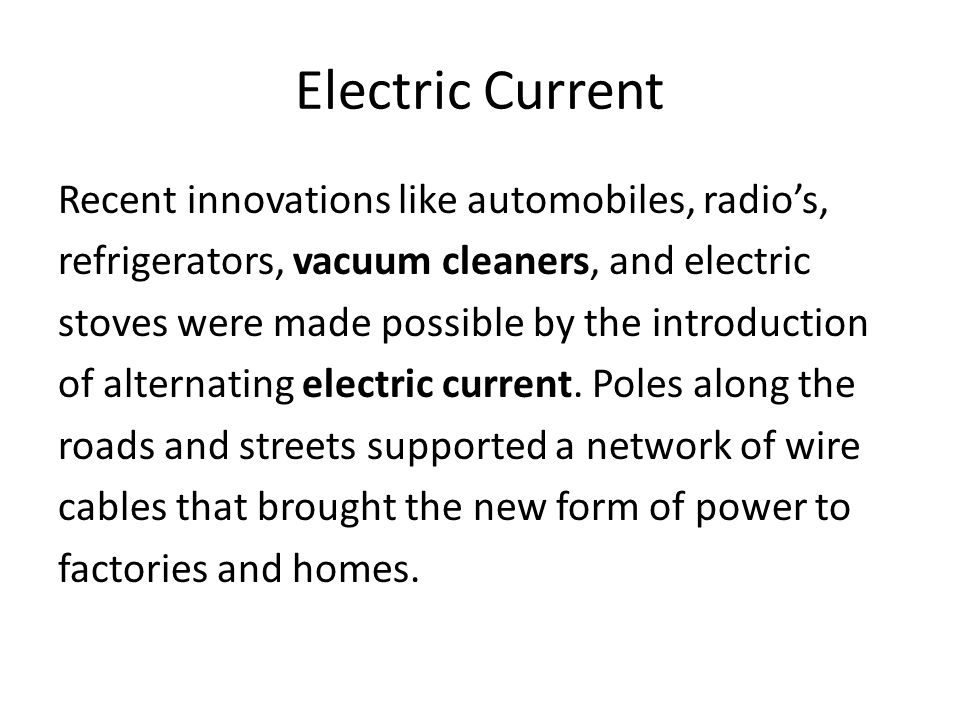 Electric Current Recent innovations like automobiles, radio's, refrigerators, vacuum cleaners, and electric stoves were made possible by the introduction of alternating electric current.