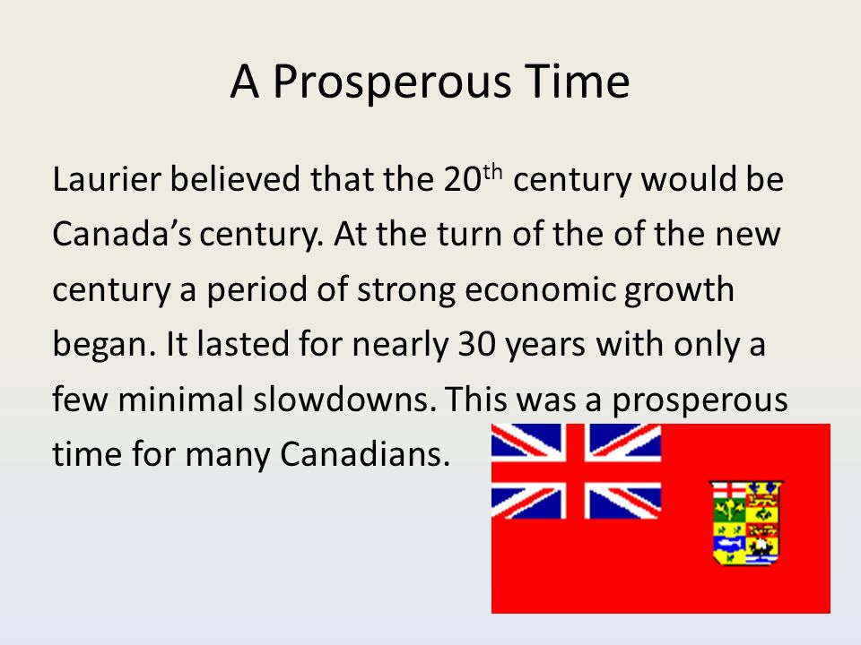 A Prosperous Time Laurier believed that the 20 th century would be Canada's century.