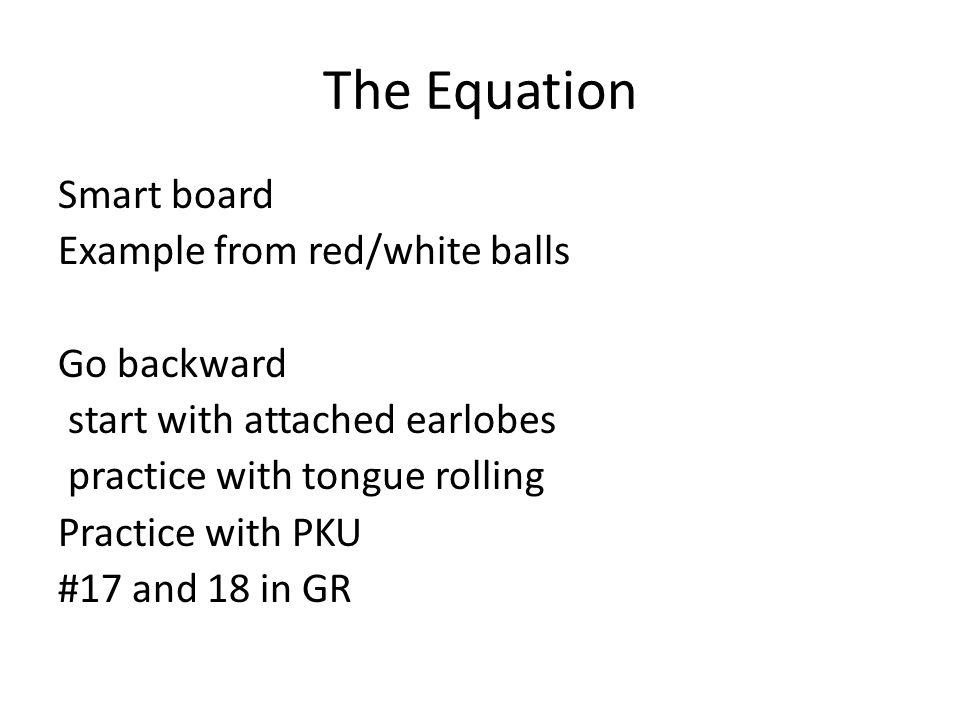 The Equation Smart board Example from red/white balls Go backward start with attached earlobes practice with tongue rolling Practice with PKU #17 and 18 in GR