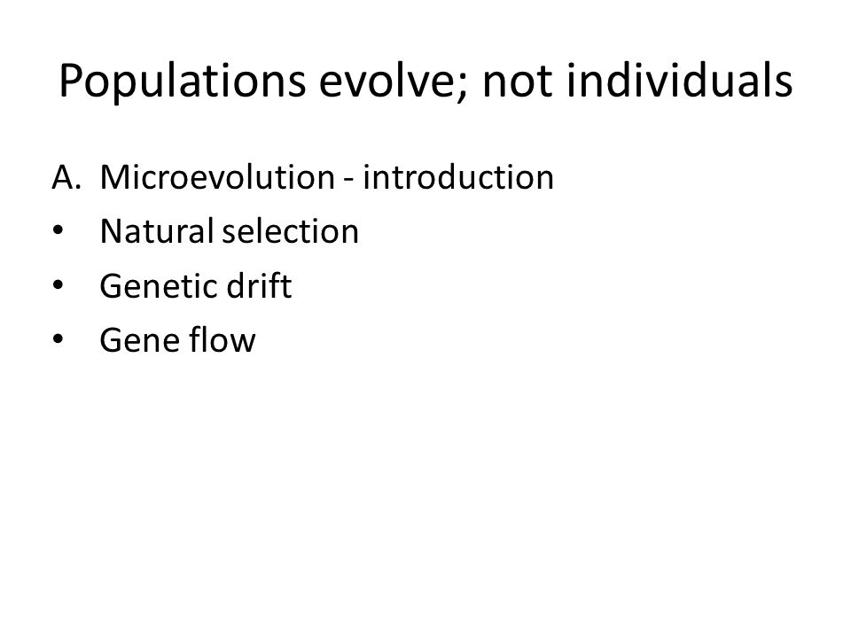 Populations evolve; not individuals A.Microevolution - introduction Natural selection Genetic drift Gene flow