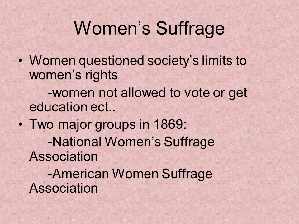 Women's Suffrage Women questioned society's limits to women's rights -women not allowed to vote or get education ect..