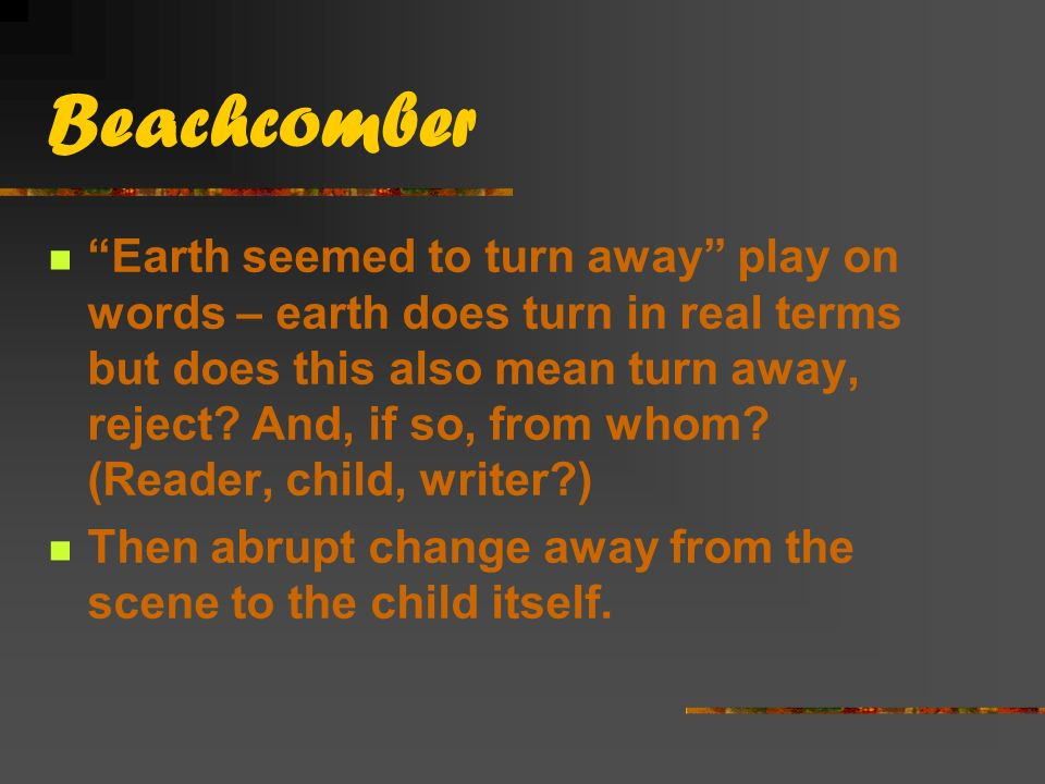 Beachcomber Earth seemed to turn away play on words – earth does turn in real terms but does this also mean turn away, reject.