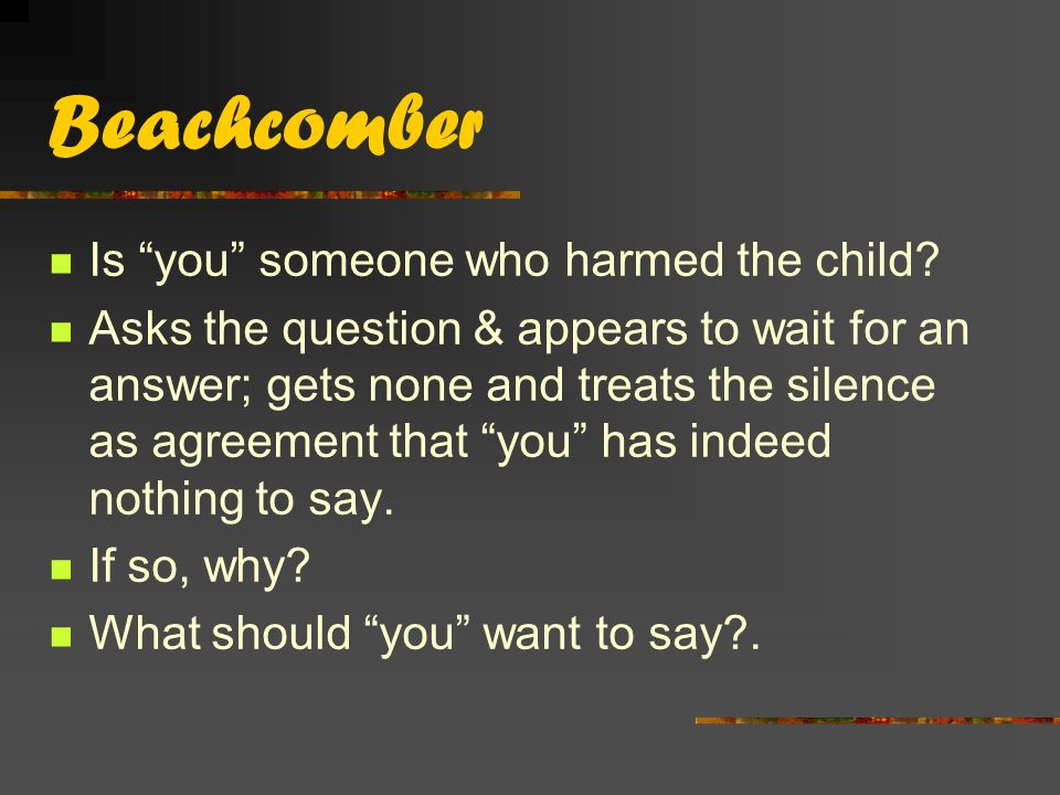 Beachcomber Is you someone who harmed the child.