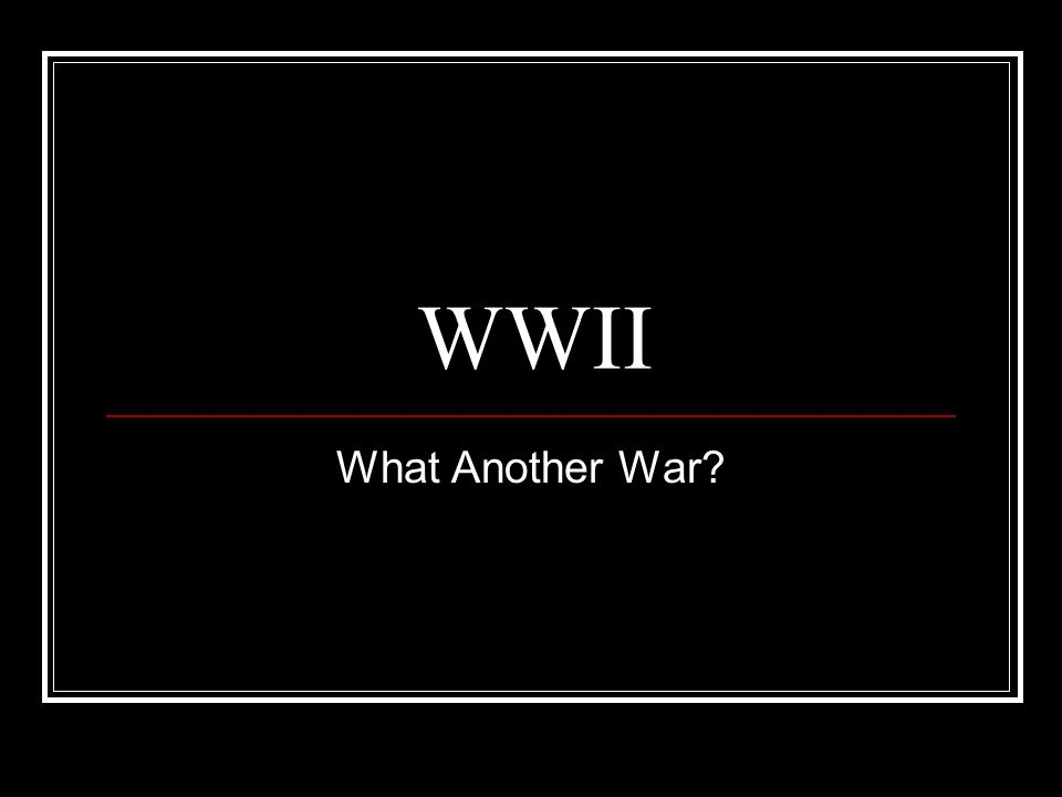 WWII What Another War